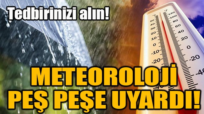 METEOROLOJİ PEŞ PEŞE UYARDI!