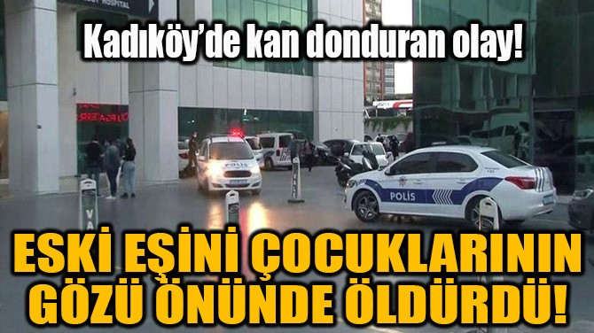 KADIKÖY'DE ESKİ KOCA DEHŞETİ!