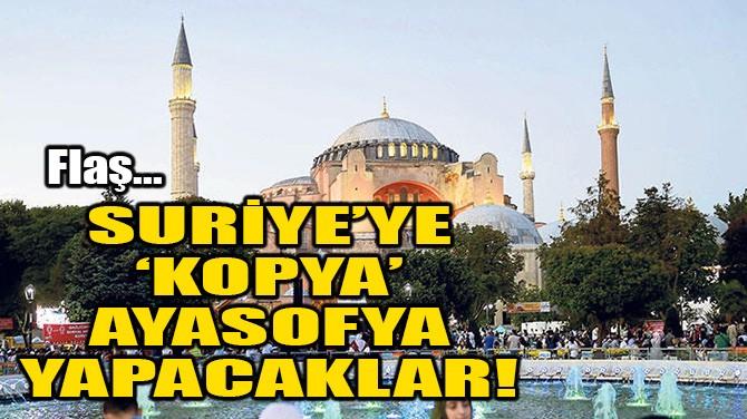 SURİYE'YE 'KOPYA' AYASOFYA YAPACAKLAR!