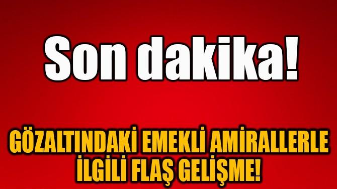 GÖZALTINDAKİ EMEKLİ AMİRALLERLE İLGİLİ FLAŞ GELİŞME!