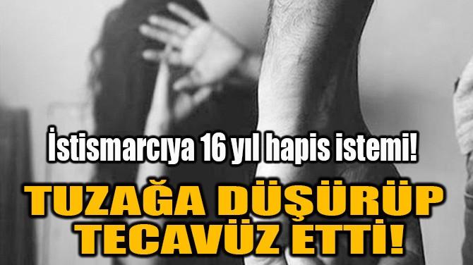 TUZAĞA DÜŞÜRÜP TECAVÜZ ETTİ!