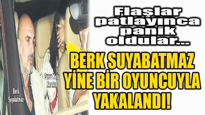BERK SUYABATMAZ YİNE BİR OYUNCUYLA YAKALANDI!