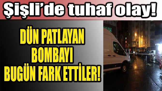 ŞİŞLİ'DE TUHAF OLAY! DÜN PATLAYAN BOMBAYI BUGÜN FARK ETTİLER!
