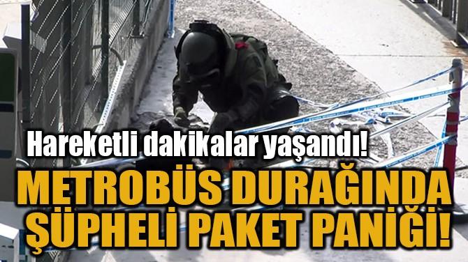 METROBÜS DURAĞINDA  ŞÜPHELİ PAKET PANİĞİ!