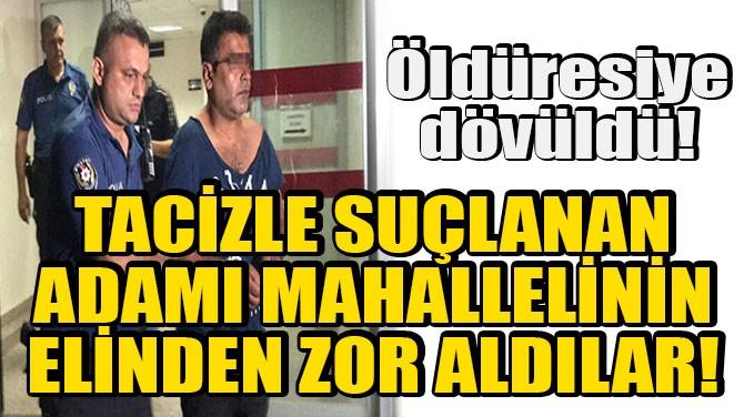 TACİZLE SUÇLANAN ADAM MAHALLELİNİN ELİNDEN ZOR ALINDI!