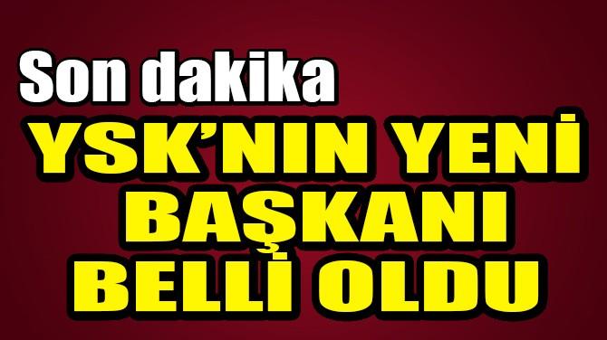 YSK'NIN YENİ BAŞKANI BELLİ OLDU!
