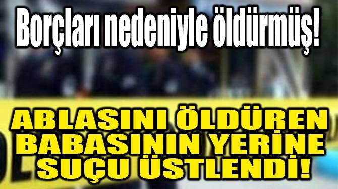 ABLASINI ÖLDÜREN BABASININ YERİNE SUÇU ÜSTLENDİ!