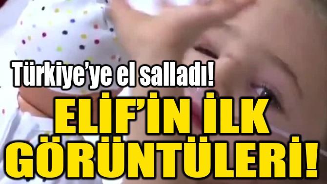 ELİF'İN İLK GÖRÜNTÜLERİ!