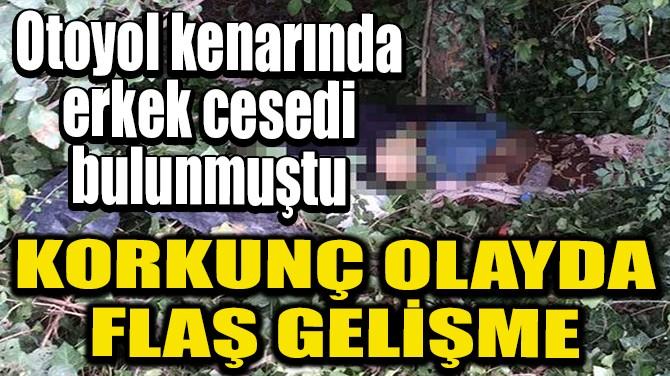 OTOYOL KENARINDA ERKEK CESEDİ BULUNMASI OLAYINDA FLAŞ GELİŞME!
