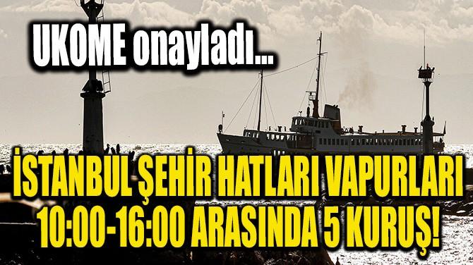 İSTANBUL ŞEHİR HATLARI VAPURLARI 10:00-16:00 ARASINDA 5 KURUŞ!