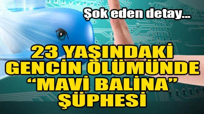 """23 YAŞINDAKİ GENCİN ÖLÜMÜNDE """"MAVİ BALİNA"""" ŞÜPHESİ"""