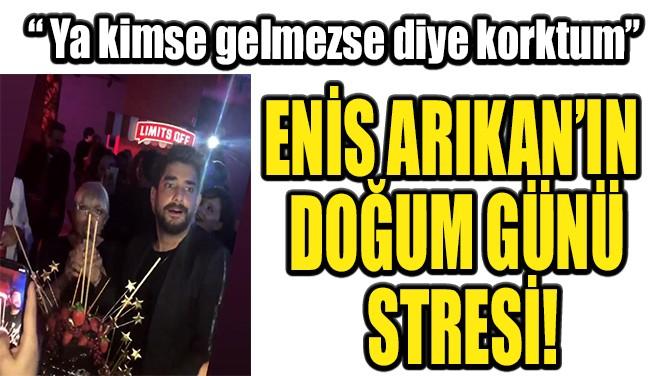 ENİS ARIKAN'IN DOĞUM GÜNÜ STRESİ!
