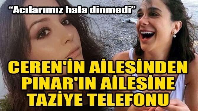 CEREN'İN AİLESİNDEN PINAR'IN AİLESİNE TAZİYE TELEFONU