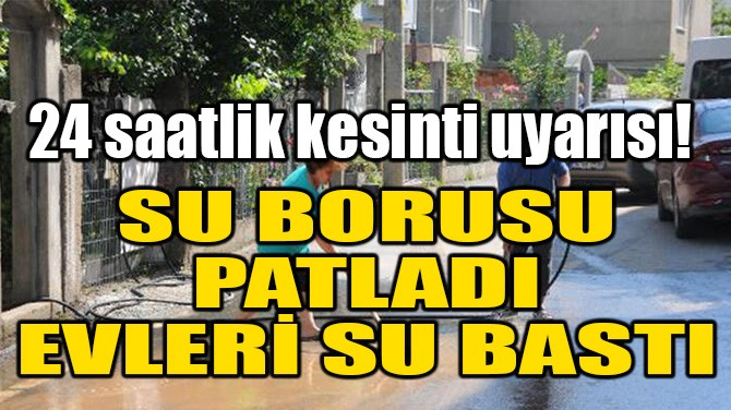 SU BORUSU PATLADI, EVLERİ SU BASTI