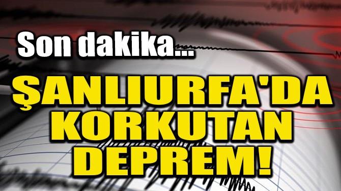 ŞANLIURFA'DA KORKUTAN DEPREM!