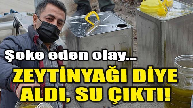 SEYYAR SATICIDAN ZEYTİNYAĞI DİYE ALDI, SU ÇIKTI!