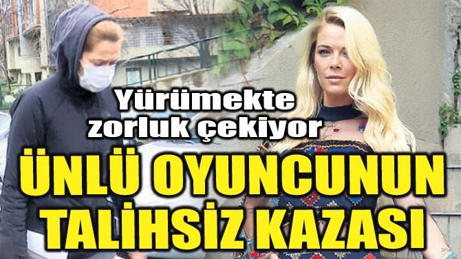 ÜNLÜ OYUNCUNUN TALİHSİZ KAZASI!