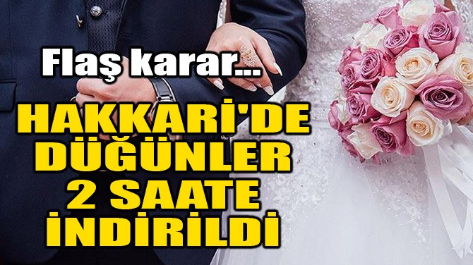 HAKKARİ'DE DÜĞÜNLER 2 SAATE İNDİRİLDİ!