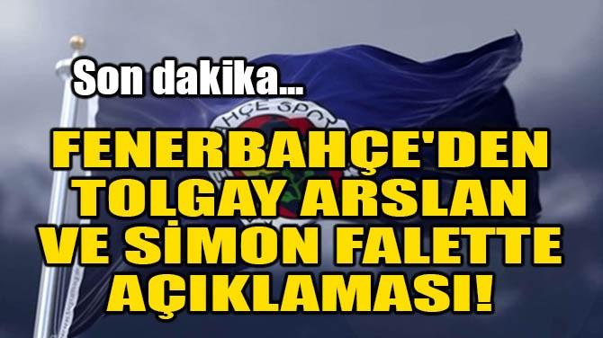 FENERBAHÇE'DEN TOLGAY ARSLAN VE SİMON FALETTE AÇIKLAMASI!