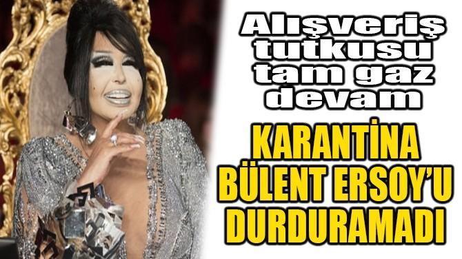 KARANTİNA, BÜLENT ERSOY'U DURDURAMADI!