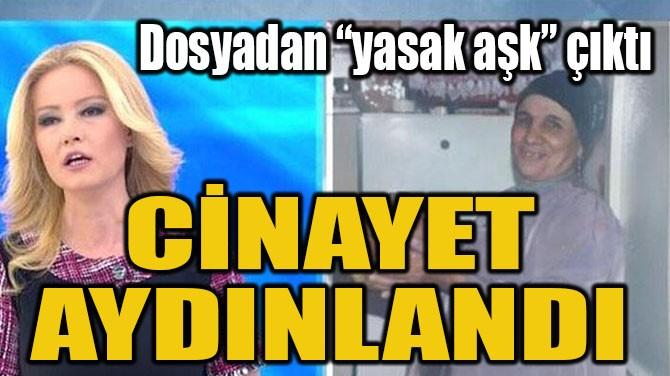 "CİNAYET AYDINLANDI! DOSYADAN ""YASAK AŞK"" ÇIKTI"