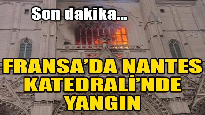 FRANSA'DA NANTES KATEDRALİ'NDE YANGIN