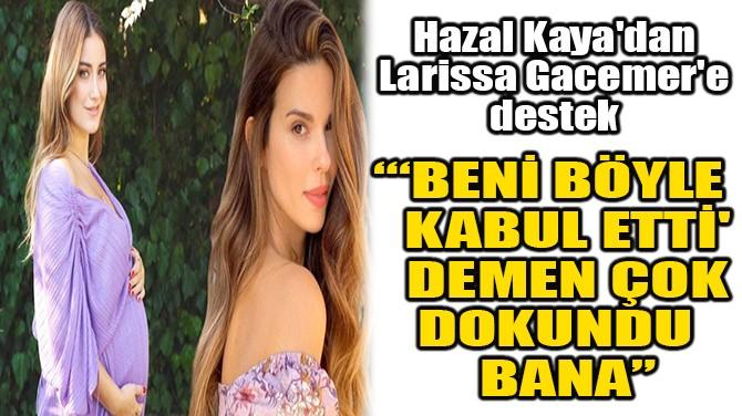 HAZAL KAYA'DAN LARİSSA GACEMER'E DESTEK!