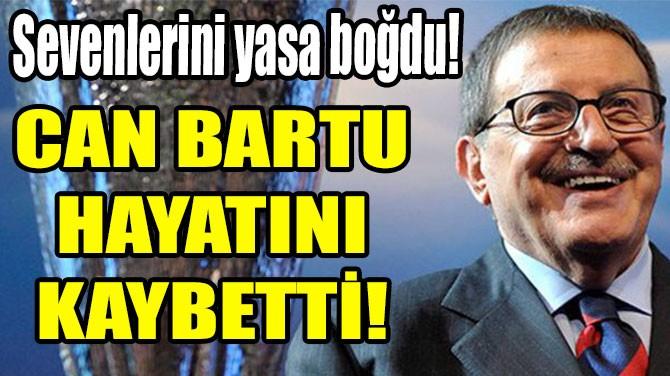 CAN BARTU HAYATINI KAYBETTİ!
