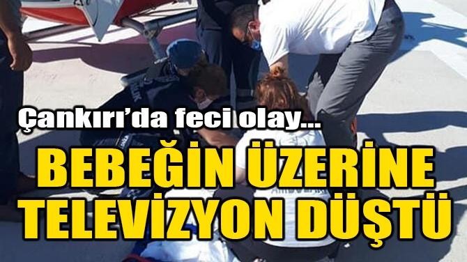 BEBEĞİN ÜZERİNE TELEVİZYON DÜŞTÜ!
