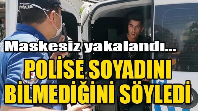 MASKESİZ YAKALANDI, POLİSE SOYADINI BİLMEDİĞİNİ SÖYLEDİ!