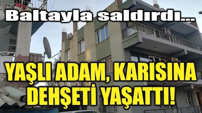 YAŞLI ADAM, KARISINI BALTAYLA YARALADI!