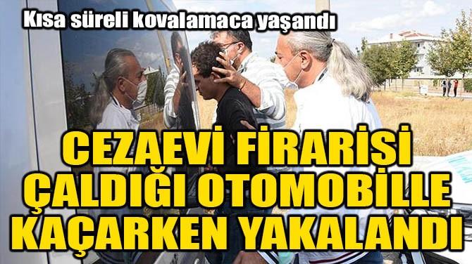CEZAEVİ FİRARİSİ, ÇALDIĞI OTOMOBİLLE KAÇARKEN YAKALANDI!