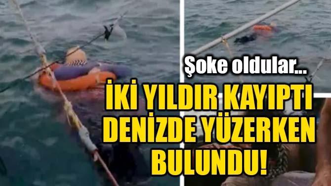 İKİ YILDIR KAYIPTI, DENİZDE YÜZERKEN BULUNDU!