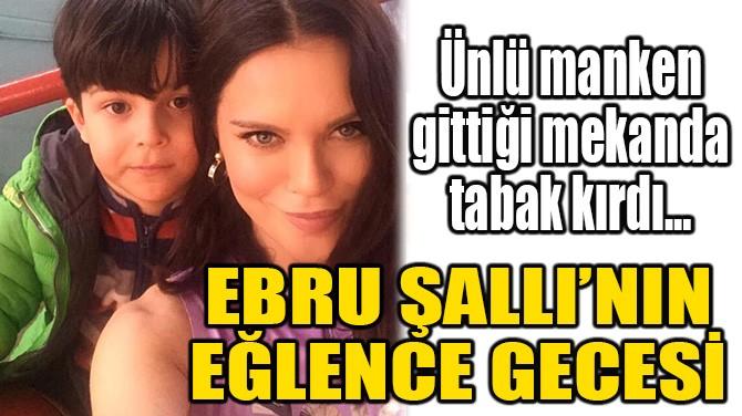 EBRU ŞALLI'NIN EĞLENCE GECESİ!
