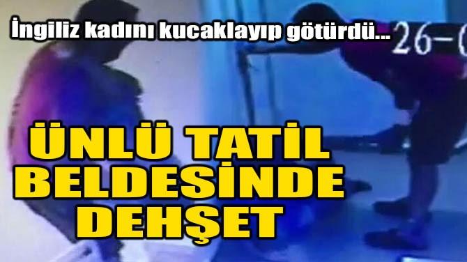 ÜNLÜ TATİL BELDESİNDE DEHŞET
