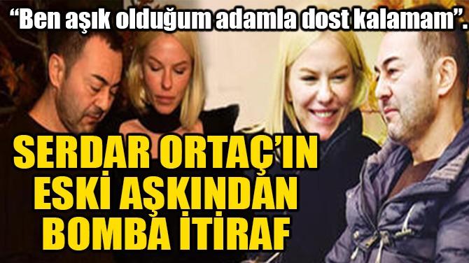 SERDAR ORTAÇ'IN ESKİ SEVGİLİSİNDEN BOMBA İTİRAF!