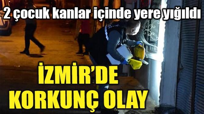 İZMİR'DE KORKUNÇ OLAY!