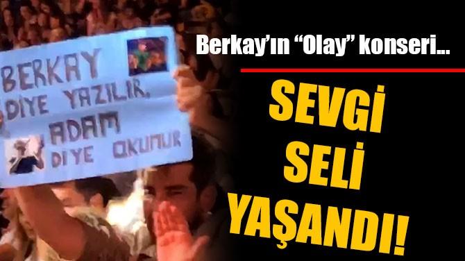 """BERKAY'IN """"OLAY"""" KONSERİ...SEVGİ SELİ YAŞANDI!"""
