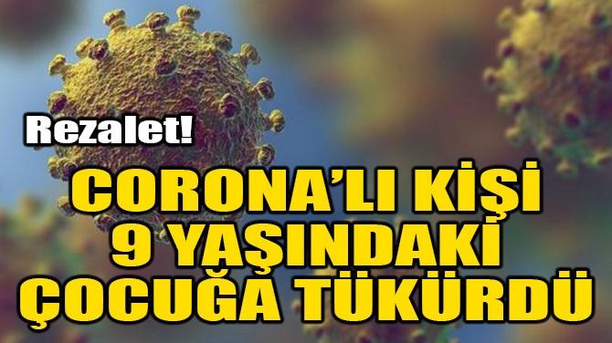 REZALET! CORONA'LI KİŞİ 9 YAŞINDAKİ ÇOCUĞA TÜKÜRDÜ!