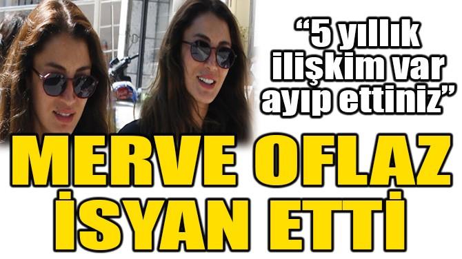 MERVE OFLAZ İSYAN ETTİ!
