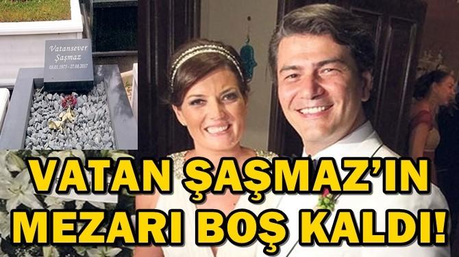 VATAN ŞAŞMAZ'IN MEZARI BOŞ KALDI!