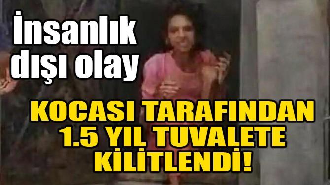 KOCASI TARAFINDAN 1.5 YIL TUVALETE KİLİTLENDİ!
