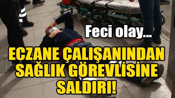ECZANE ÇALIŞANINDAN, SAĞLIK GÖREVLİSİNE SALDIRI!