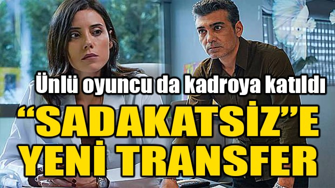 """""""SADAKATSİZ""""E YENİ TRANSFER!"""