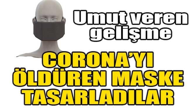 CORONA'YI ÖLDÜREN MASKE TASARLADILAR