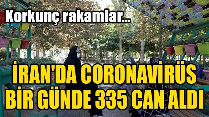 İRAN'DA CORONAVİRÜS BİR GÜNDE 335 CAN ALDI