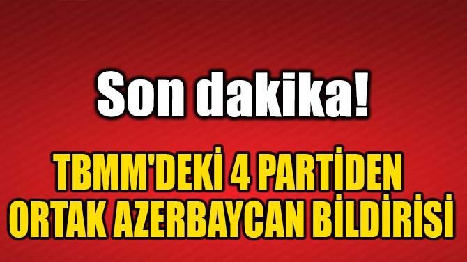 TBMM'DEKİ 4 PARTİDEN ORTAK AZERBAYCAN BİLDİRİSİ