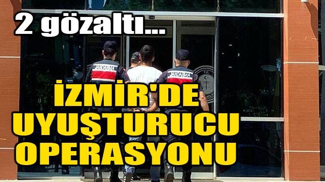 İZMİR'DE UYUŞTURUCU OPERASYONU: 2 GÖZALTI