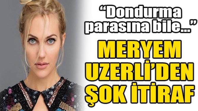 MERYEM UZERLİ'DEN ŞOK İTİRAF!