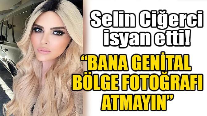 """SELİN CİĞERCİ UYARDI! """"BANA GENİTAL BÖLGE FOTOĞRAFI ATMAYIN"""""""